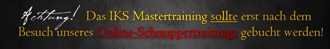 Achtung! Das IKS Mastertraining sollte erst nach dem Besuch unseres Online-Schnuppertrainings gebucht werden!